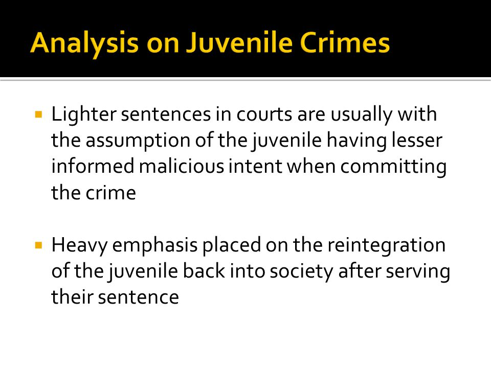  Lighter sentences in courts are usually with the assumption of the juvenile having lesser informed malicious intent when committing the crime  Heavy emphasis placed on the reintegration of the juvenile back into society after serving their sentence