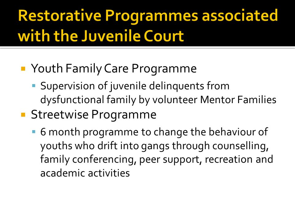  Youth Family Care Programme  Supervision of juvenile delinquents from dysfunctional family by volunteer Mentor Families  Streetwise Programme  6 month programme to change the behaviour of youths who drift into gangs through counselling, family conferencing, peer support, recreation and academic activities