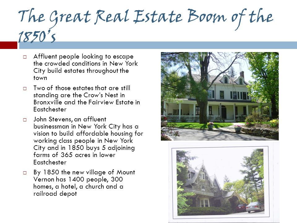 The Great Real Estate Boom of the 1850's  Affluent people looking to escape the crowded conditions in New York City build estates throughout the town  Two of those estates that are still standing are the Crow's Nest in Bronxville and the Fairview Estate in Eastchester  John Stevens, an affluent businessman in New York City has a vision to build affordable housing for working class people in New York City and in 1850 buys 5 adjoining farms of 365 acres in lower Eastchester  By 1850 the new village of Mount Vernon has 1400 people, 300 homes, a hotel, a church and a railroad depot