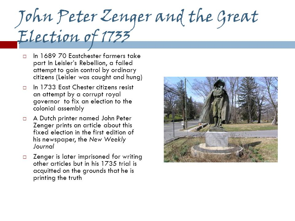 John Peter Zenger and the Great Election of 1733  In 1689 70 Eastchester farmers take part In Leisler's Rebellion, a failed attempt to gain control by ordinary citizens (Leisler was caught and hung)  In 1733 East Chester citizens resist an attempt by a corrupt royal governor to fix an election to the colonial assembly  A Dutch printer named John Peter Zenger prints an article about this fixed election in the first edition of his newspaper, the New Weekly Journal  Zenger is later imprisoned for writing other articles but in his 1735 trial is acquitted on the grounds that he is printing the truth