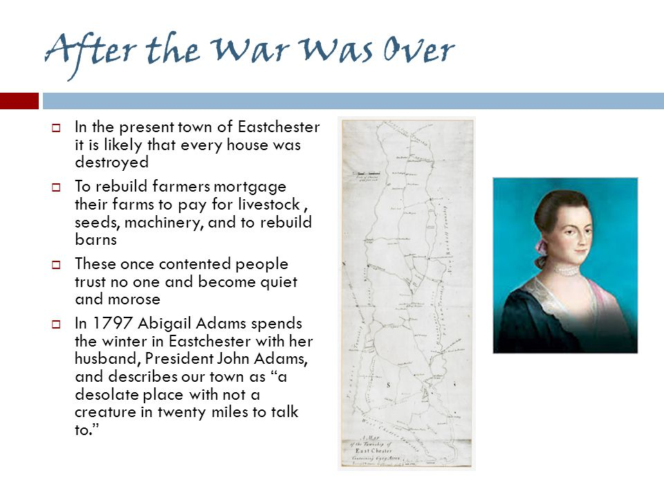 After the War Was Over  In the present town of Eastchester it is likely that every house was destroyed  To rebuild farmers mortgage their farms to pay for livestock, seeds, machinery, and to rebuild barns  These once contented people trust no one and become quiet and morose  In 1797 Abigail Adams spends the winter in Eastchester with her husband, President John Adams, and describes our town as a desolate place with not a creature in twenty miles to talk to.