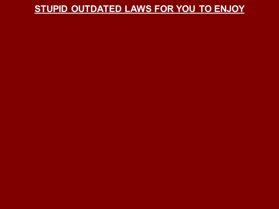 STUPID OUTDATED LAWS FOR YOU TO ENJOY