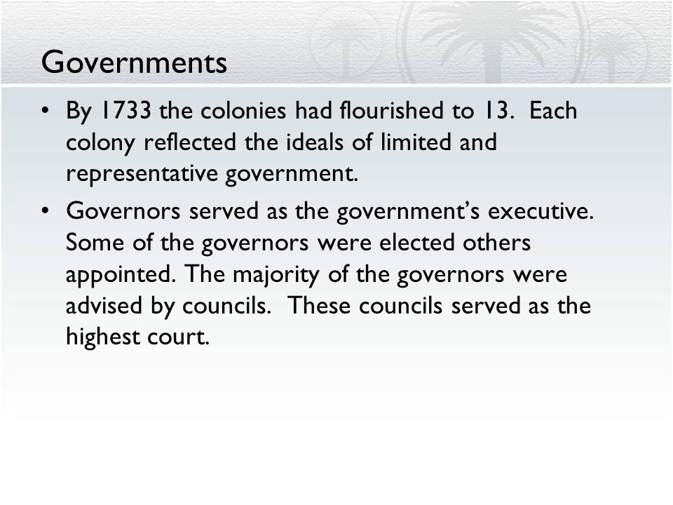 Governments By 1733 the colonies had flourished to 13. Each colony reflected the ideals of limited and representative government. Governors served as