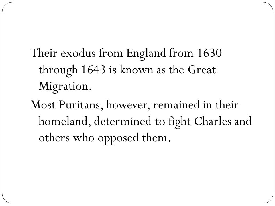 Their exodus from England from 1630 through 1643 is known as the Great Migration.