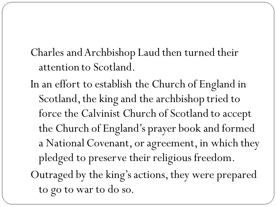 Charles and Archbishop Laud then turned their attention to Scotland. In an effort to establish the Church of England in Scotland, the king and the arc