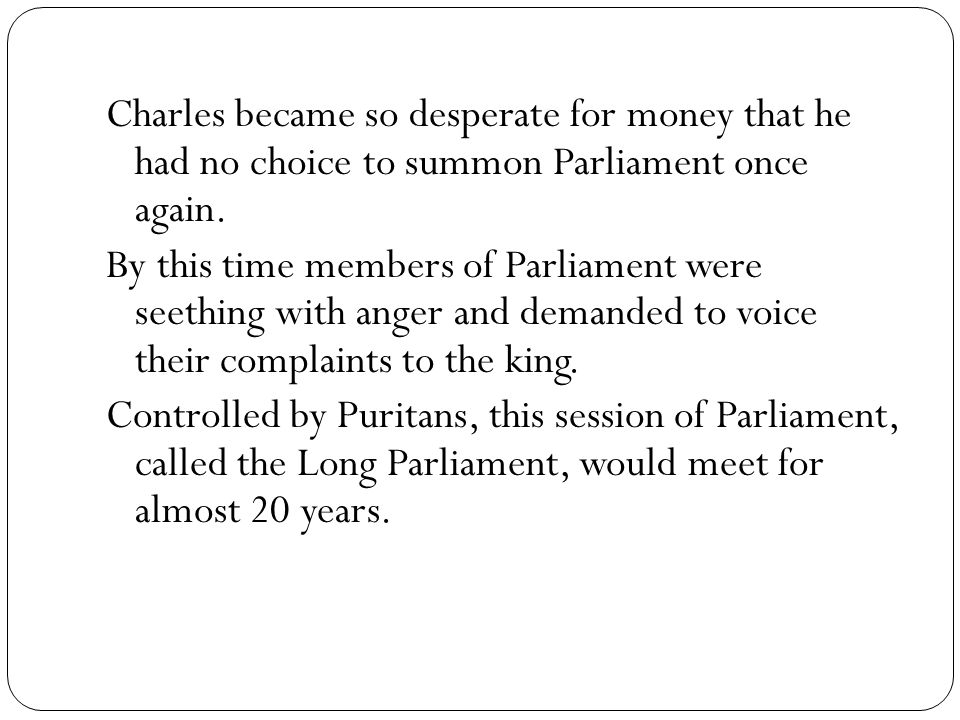 Charles became so desperate for money that he had no choice to summon Parliament once again. By this time members of Parliament were seething with ang