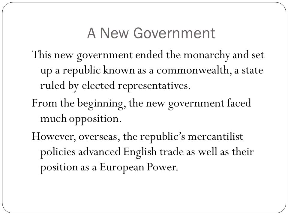 A New Government This new government ended the monarchy and set up a republic known as a commonwealth, a state ruled by elected representatives.