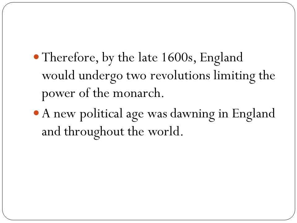 Therefore, by the late 1600s, England would undergo two revolutions limiting the power of the monarch. A new political age was dawning in England and