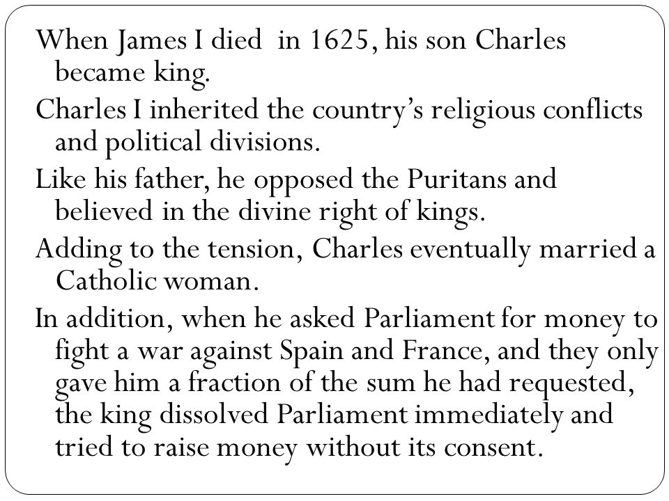 When James I died in 1625, his son Charles became king. Charles I inherited the country's religious conflicts and political divisions. Like his father
