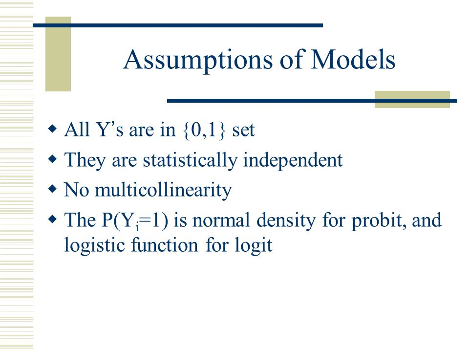 Assumptions of Models  All Y's are in {0,1} set  They are statistically independent  No multicollinearity  The P(Y i =1) is normal density for pro