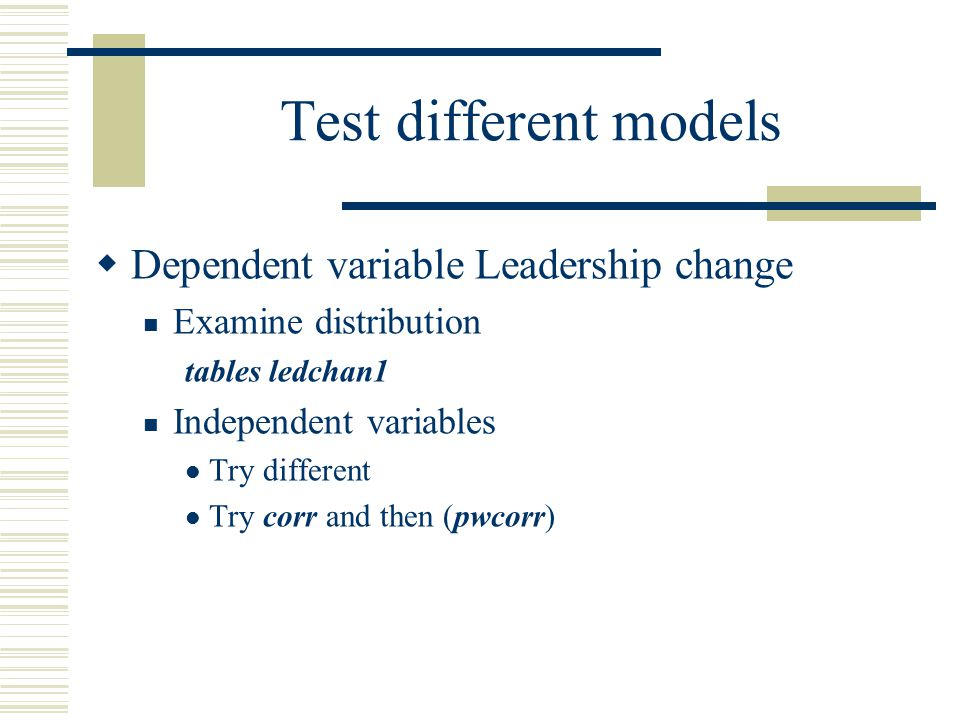 Test different models  Dependent variable Leadership change Examine distribution tables ledchan1 Independent variables Try different Try corr and the