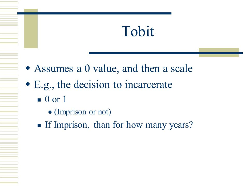 Tobit  Assumes a 0 value, and then a scale  E.g., the decision to incarcerate 0 or 1 (Imprison or not) If Imprison, than for how many years?