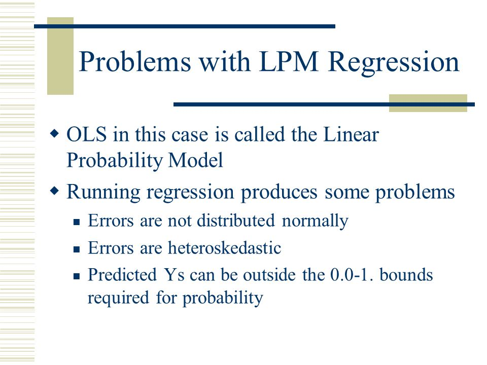 Problems with LPM Regression  OLS in this case is called the Linear Probability Model  Running regression produces some problems Errors are not dist
