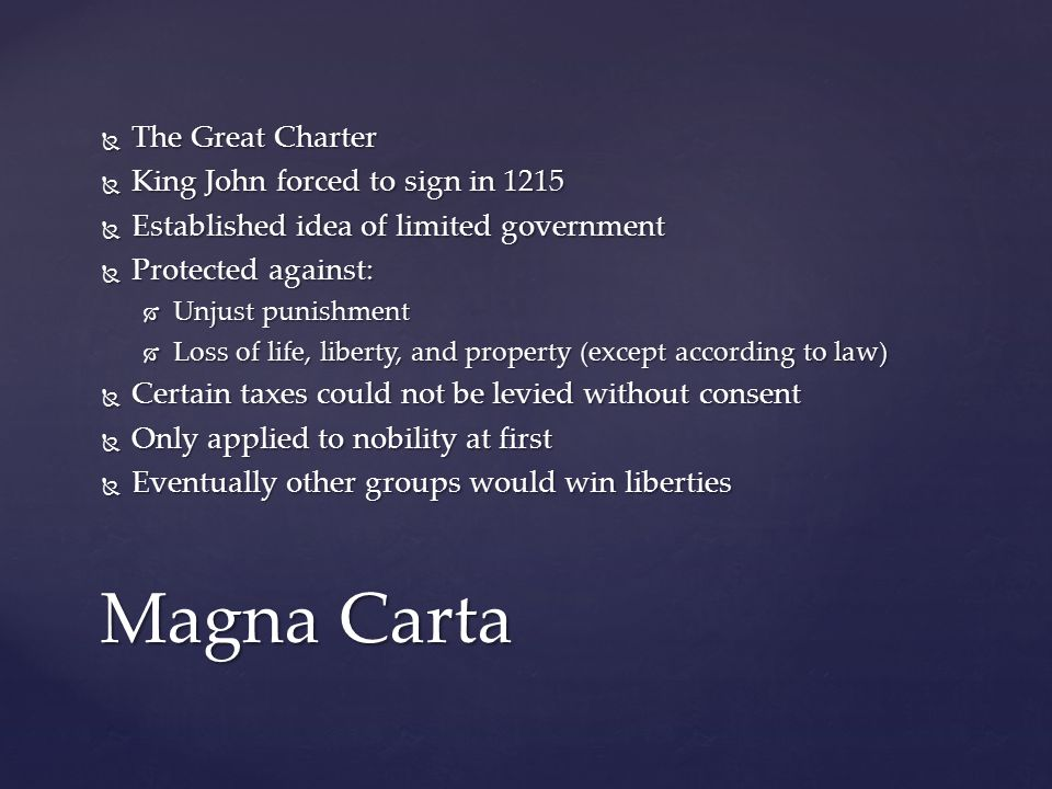  The Great Charter  King John forced to sign in 1215  Established idea of limited government  Protected against:  Unjust punishment  Loss of lif