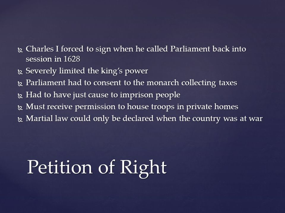  Charles I forced to sign when he called Parliament back into session in 1628  Severely limited the king's power  Parliament had to consent to the monarch collecting taxes  Had to have just cause to imprison people  Must receive permission to house troops in private homes  Martial law could only be declared when the country was at war Petition of Right