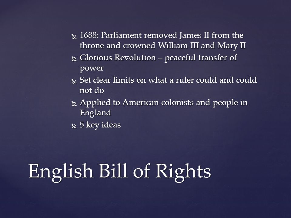  1688: Parliament removed James II from the throne and crowned William III and Mary II  Glorious Revolution – peaceful transfer of power  Set clear limits on what a ruler could and could not do  Applied to American colonists and people in England  5 key ideas English Bill of Rights
