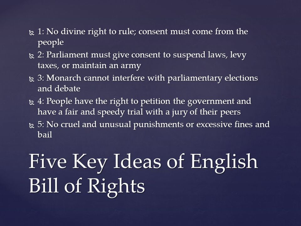  1: No divine right to rule; consent must come from the people  2: Parliament must give consent to suspend laws, levy taxes, or maintain an army  3: Monarch cannot interfere with parliamentary elections and debate  4: People have the right to petition the government and have a fair and speedy trial with a jury of their peers  5: No cruel and unusual punishments or excessive fines and bail Five Key Ideas of English Bill of Rights