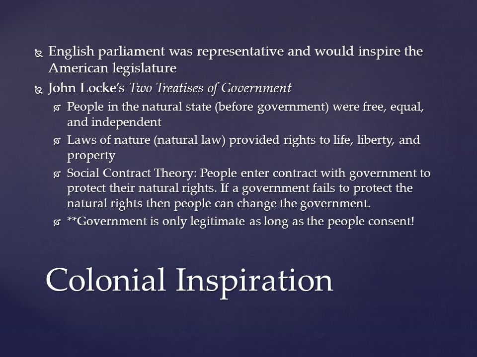  English parliament was representative and would inspire the American legislature  John Locke's Two Treatises of Government  People in the natural state (before government) were free, equal, and independent  Laws of nature (natural law) provided rights to life, liberty, and property  Social Contract Theory: People enter contract with government to protect their natural rights.