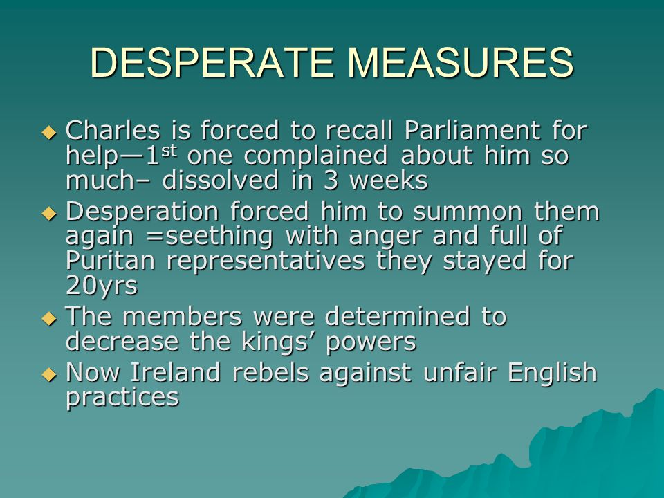 DESPERATE MEASURES  Charles is forced to recall Parliament for help—1 st one complained about him so much– dissolved in 3 weeks  Desperation forced him to summon them again =seething with anger and full of Puritan representatives they stayed for 20yrs  The members were determined to decrease the kings' powers  Now Ireland rebels against unfair English practices