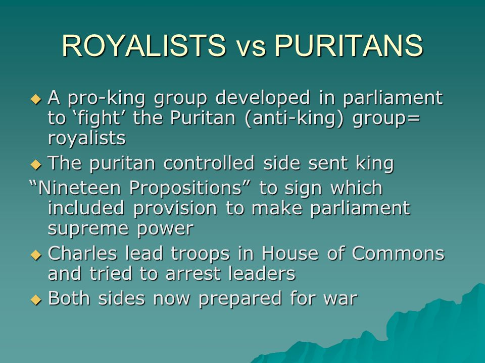 ROYALISTS vs PURITANS AAAA pro-king group developed in parliament to 'fight' the Puritan (anti-king) group= royalists TTTThe puritan controlled side sent king Nineteen Propositions to sign which included provision to make parliament supreme power CCCCharles lead troops in House of Commons and tried to arrest leaders BBBBoth sides now prepared for war
