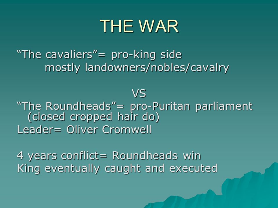 THE WAR The cavaliers = pro-king side mostly landowners/nobles/cavalry VS The Roundheads = pro-Puritan parliament (closed cropped hair do) Leader= Oliver Cromwell 4 years conflict= Roundheads win King eventually caught and executed