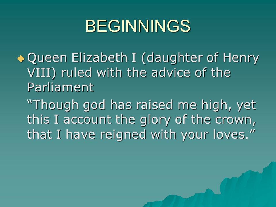 BEGINNINGS  Queen Elizabeth I (daughter of Henry VIII) ruled with the advice of the Parliament Though god has raised me high, yet this I account the glory of the crown, that I have reigned with your loves.
