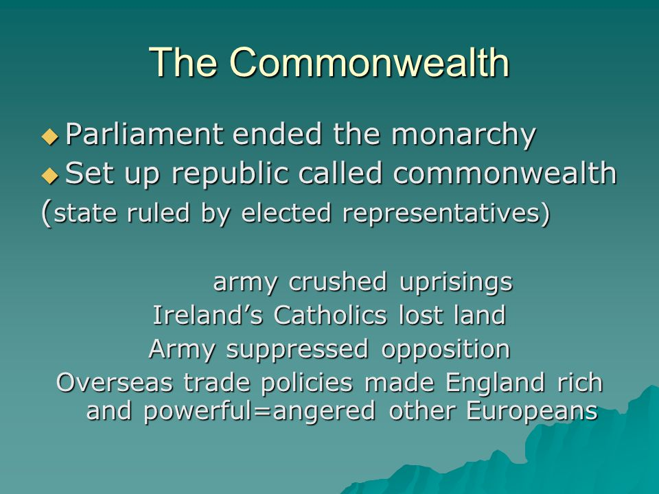 The Commonwealth  Parliament ended the monarchy  Set up republic called commonwealth ( state ruled by elected representatives) army crushed uprisings Ireland's Catholics lost land Army suppressed opposition Overseas trade policies made England rich and powerful=angered other Europeans