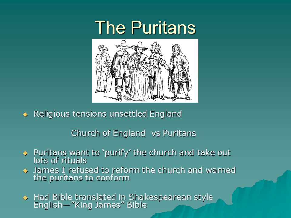 The Puritans RRRReligious tensions unsettled England Church of England vs Puritans PPPPuritans want to 'purify' the church and take out lots of rituals JJJJames I refused to reform the church and warned the puritans to conform HHHHad Bible translated in Shakespearean style English— King James Bible