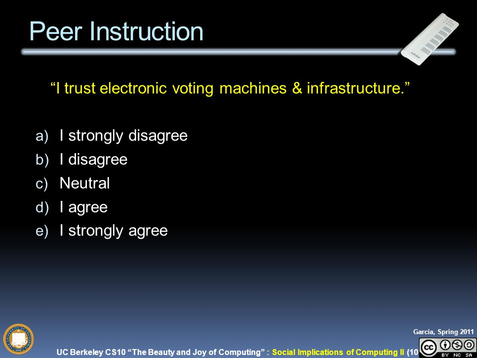 UC Berkeley CS10 The Beauty and Joy of Computing : Social Implications of Computing II (10) Garcia, Spring 2011 I trust electronic voting machines & infrastructure. a) I strongly disagree b) I disagree c) Neutral d) I agree e) I strongly agree Peer Instruction