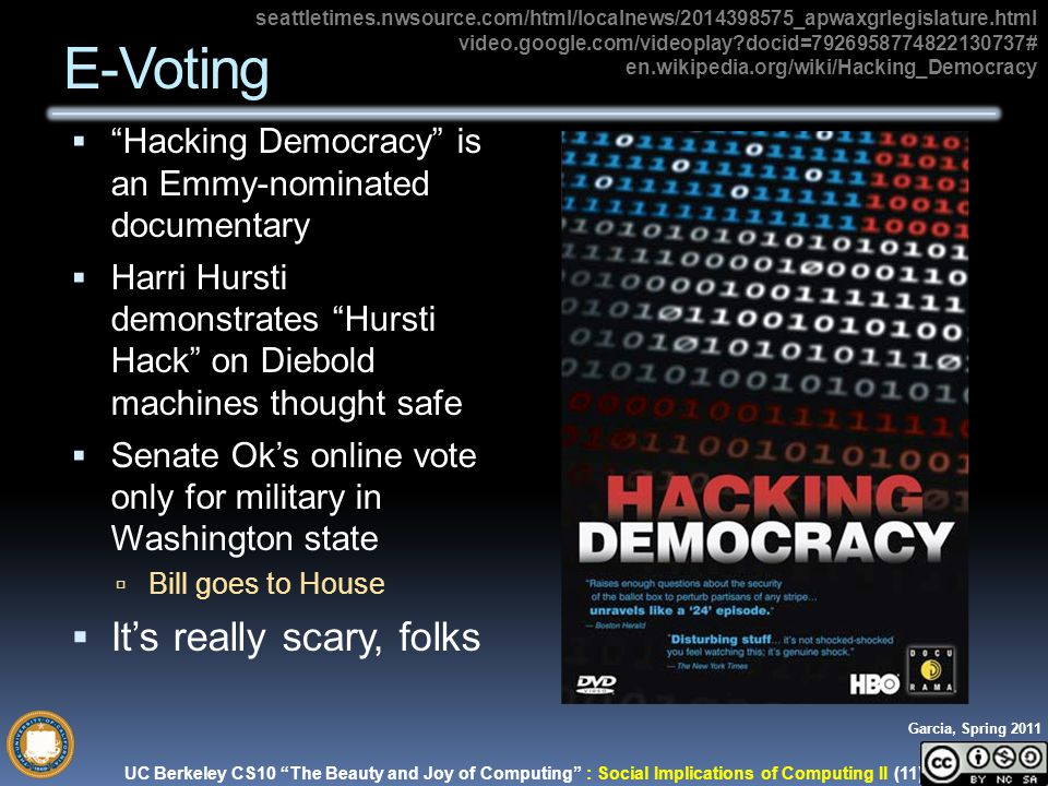 UC Berkeley CS10 The Beauty and Joy of Computing : Social Implications of Computing II (11) Garcia, Spring 2011  Hacking Democracy is an Emmy-nominated documentary  Harri Hursti demonstrates Hursti Hack on Diebold machines thought safe  Senate Ok's online vote only for military in Washington state  Bill goes to House  It's really scary, folks E-Voting seattletimes.nwsource.com/html/localnews/2014398575_apwaxgrlegislature.html video.google.com/videoplay docid=7926958774822130737# en.wikipedia.org/wiki/Hacking_Democracy