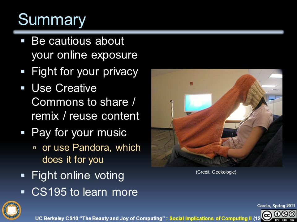 UC Berkeley CS10 The Beauty and Joy of Computing : Social Implications of Computing II (12) Garcia, Spring 2011 Summary  Be cautious about your online exposure  Fight for your privacy  Use Creative Commons to share / remix / reuse content  Pay for your music  or use Pandora, which does it for you  Fight online voting  CS195 to learn more (Credit: Geekologie)