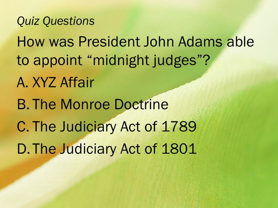 """Quiz Questions How was President John Adams able to appoint """"midnight judges""""? A.XYZ Affair B.The Monroe Doctrine C.The Judiciary Act of 1789 D.The Ju"""