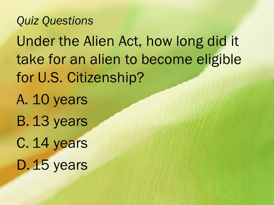 Quiz Questions Under the Alien Act, how long did it take for an alien to become eligible for U.S. Citizenship? A.10 years B.13 years C.14 years D.15 y