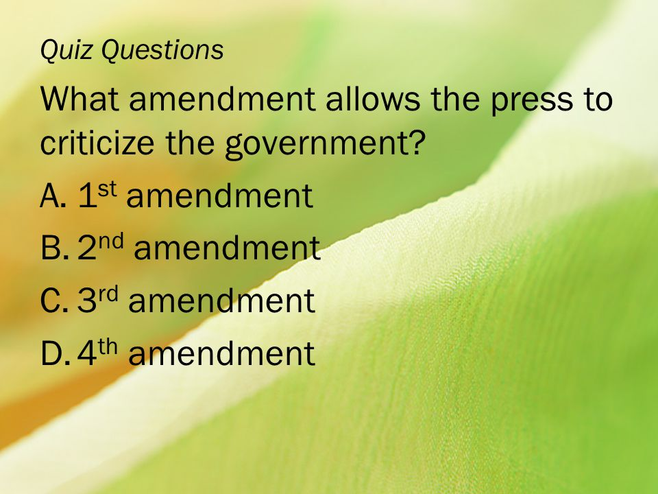 Quiz Questions What amendment allows the press to criticize the government? A.1 st amendment B.2 nd amendment C.3 rd amendment D.4 th amendment