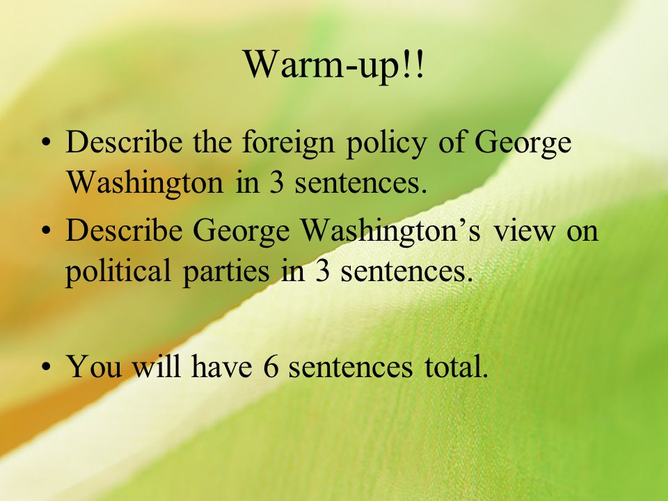 Warm-up!! Describe the foreign policy of George Washington in 3 sentences. Describe George Washington's view on political parties in 3 sentences. You
