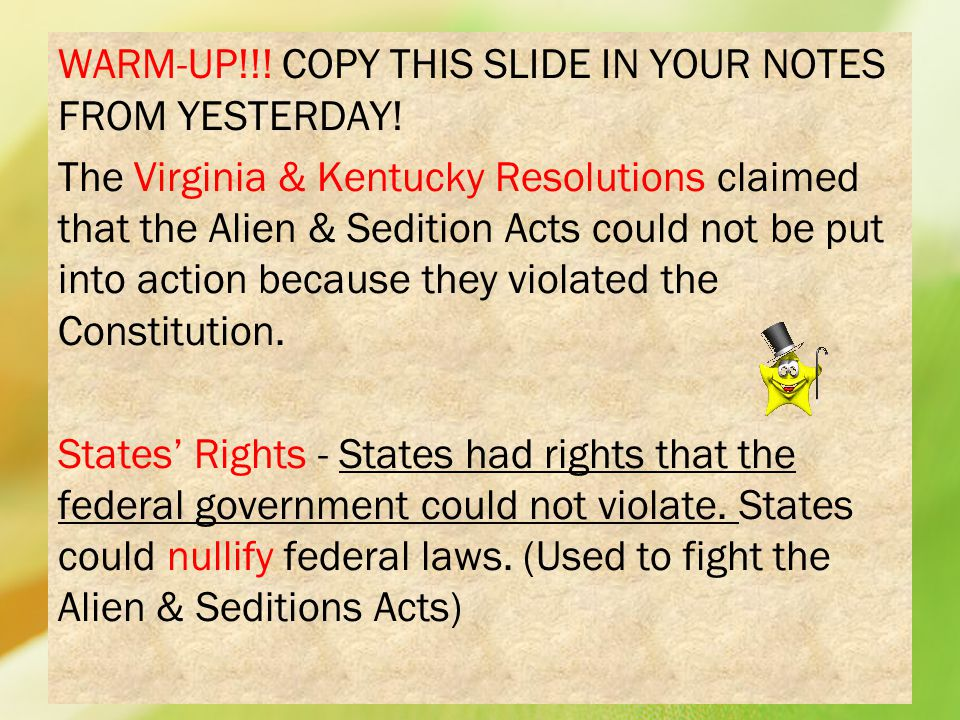 WARM-UP!!! COPY THIS SLIDE IN YOUR NOTES FROM YESTERDAY! The Virginia & Kentucky Resolutions claimed that the Alien & Sedition Acts could not be put i