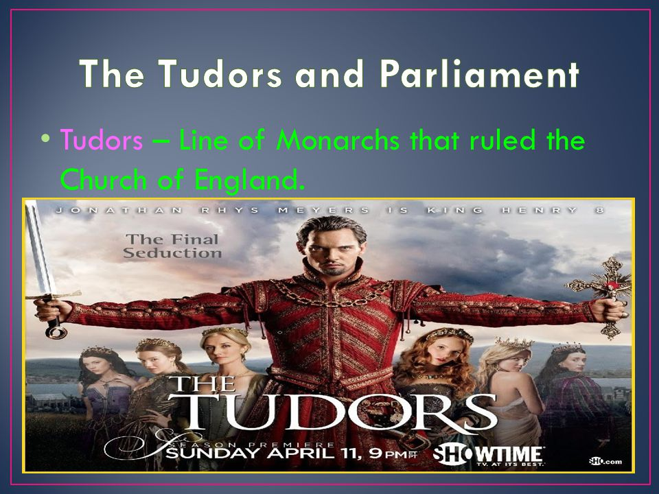 Tudors – Line of Monarchs that ruled the Church of England.