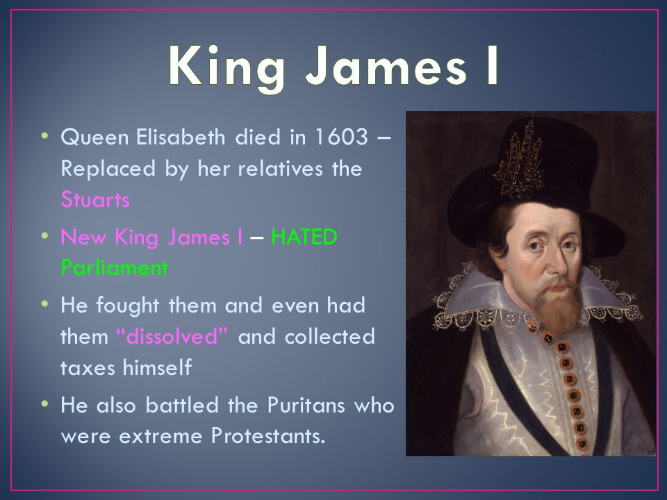 Queen Elisabeth died in 1603 – Replaced by her relatives the Stuarts New King James I – HATED Parliament He fought them and even had them dissolved and collected taxes himself He also battled the Puritans who were extreme Protestants.