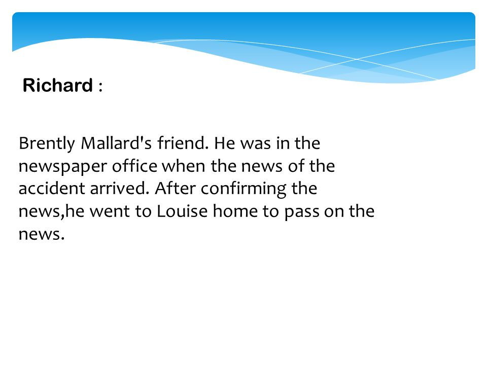 Brently Mallard: Married to Louise.He is believed to be involved in a train accident. J osephine : Mrs. Mallard's sister. She takes the responsibility