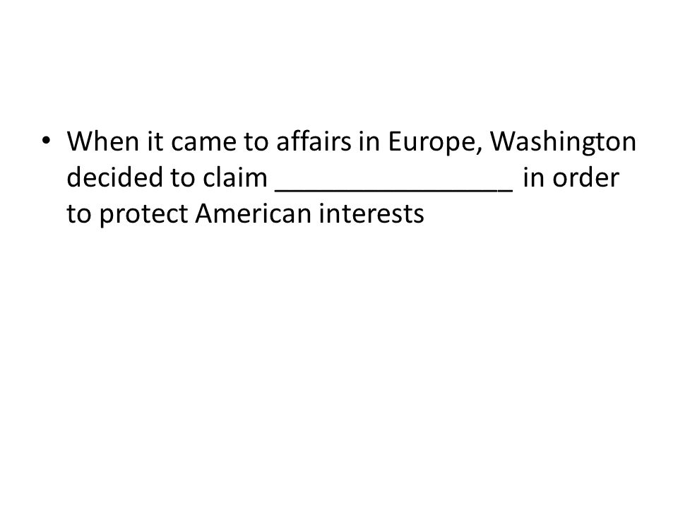 When it came to affairs in Europe, Washington decided to claim ________________ in order to protect American interests