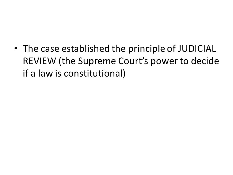 The case established the principle of JUDICIAL REVIEW (the Supreme Court's power to decide if a law is constitutional)