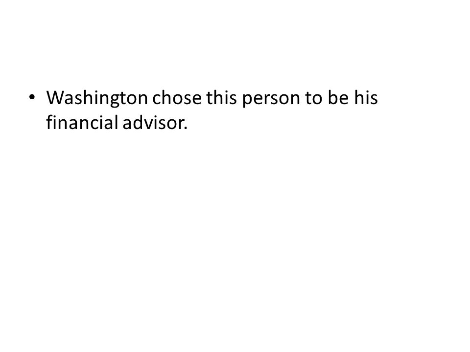 Washington chose this person to be his financial advisor.