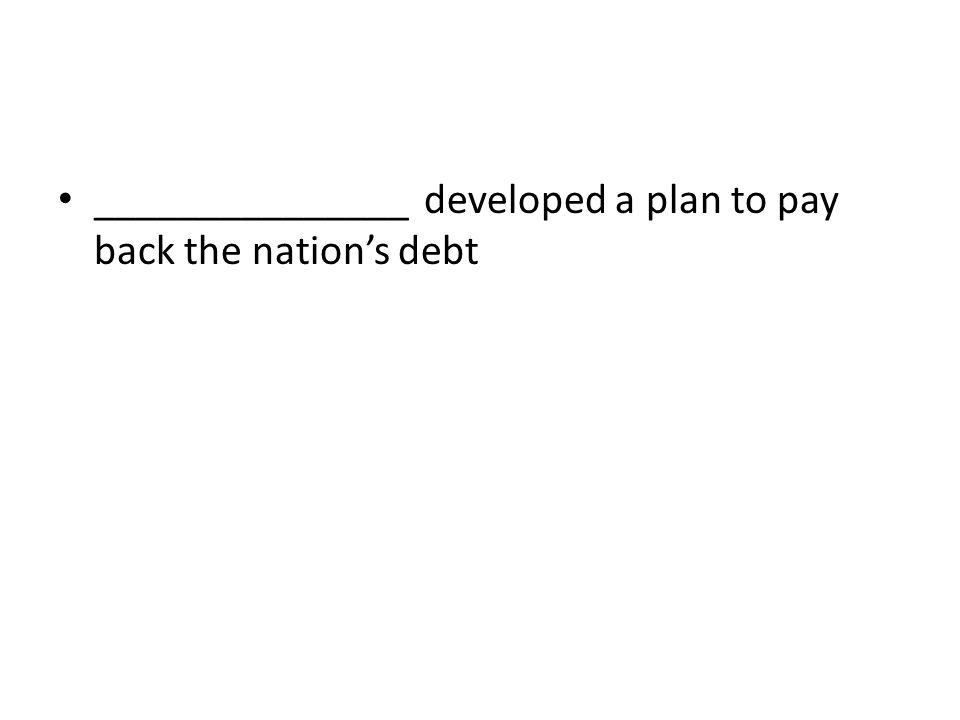 _______________ developed a plan to pay back the nation's debt