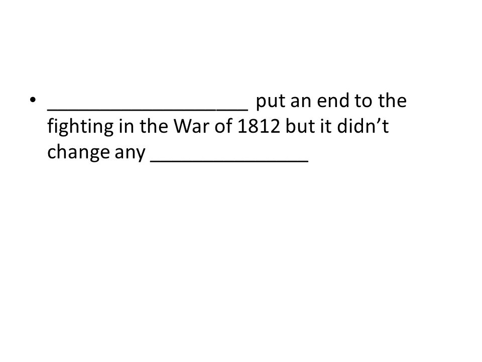 ___________________ put an end to the fighting in the War of 1812 but it didn't change any _______________