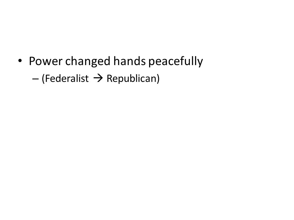 Power changed hands peacefully – (Federalist  Republican)