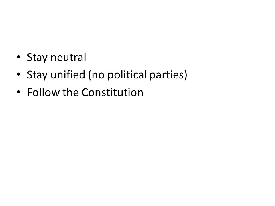 Stay neutral Stay unified (no political parties) Follow the Constitution
