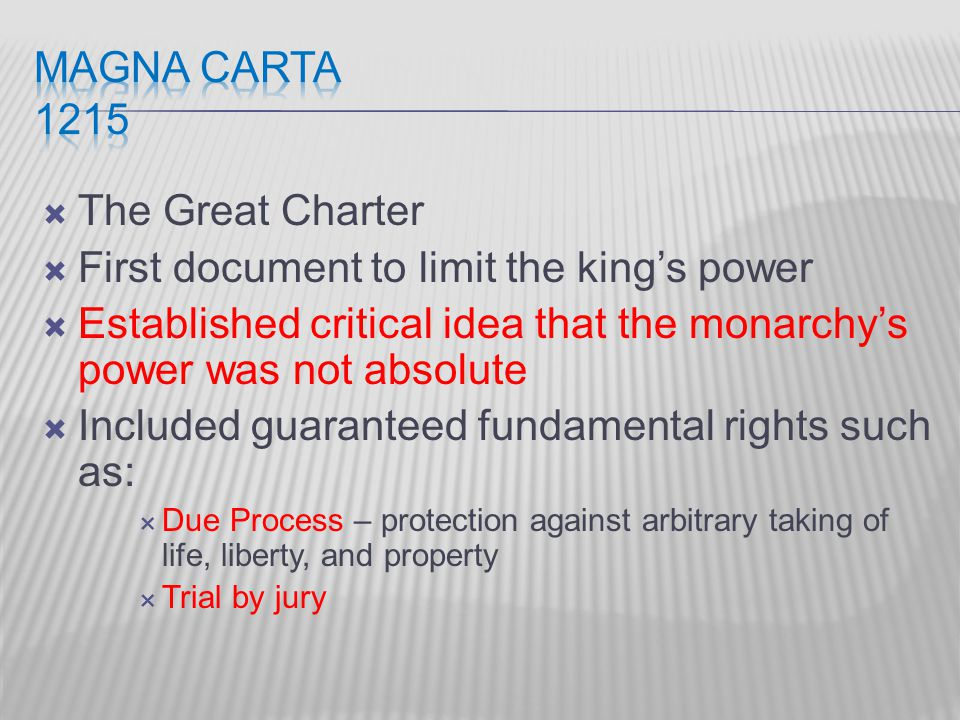  The Great Charter  First document to limit the king's power  Established critical idea that the monarchy's power was not absolute  Included guaranteed fundamental rights such as:  Due Process – protection against arbitrary taking of life, liberty, and property  Trial by jury