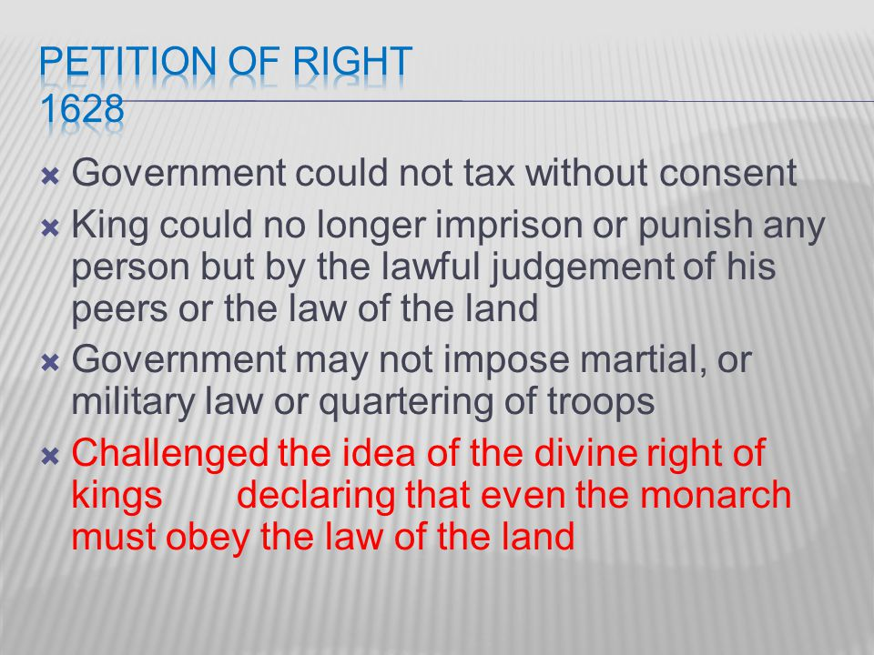  Government could not tax without consent  King could no longer imprison or punish any person but by the lawful judgement of his peers or the law of the land  Government may not impose martial, or military law or quartering of troops  Challenged the idea of the divine right of kings declaring that even the monarch must obey the law of the land