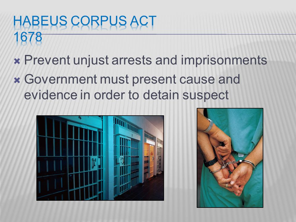  Prevent unjust arrests and imprisonments  Government must present cause and evidence in order to detain suspect