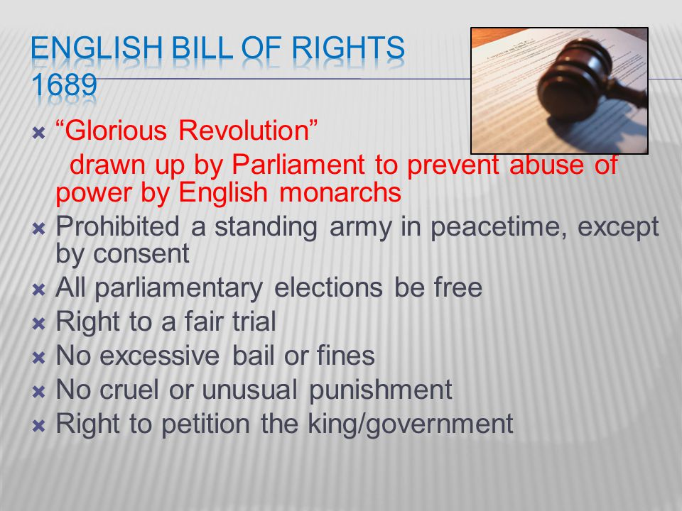  Glorious Revolution drawn up by Parliament to prevent abuse of power by English monarchs  Prohibited a standing army in peacetime, except by consent  All parliamentary elections be free  Right to a fair trial  No excessive bail or fines  No cruel or unusual punishment  Right to petition the king/government